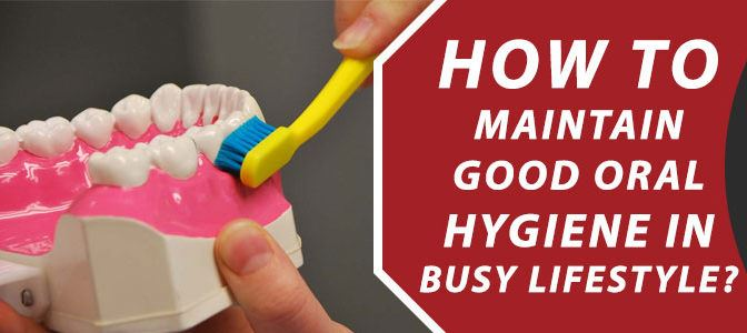 How to Maintain Good Oral Hygiene in Busy Lifestyle?
